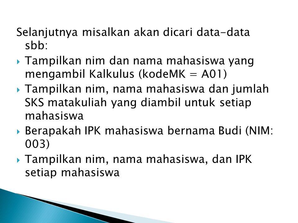 Selanjutnya misalkan akan dicari data-data sbb:  Tampilkan nim dan nama mahasiswa yang mengambil Kalkulus (kodeMK = A01)  Tampilkan nim, nama mahasi