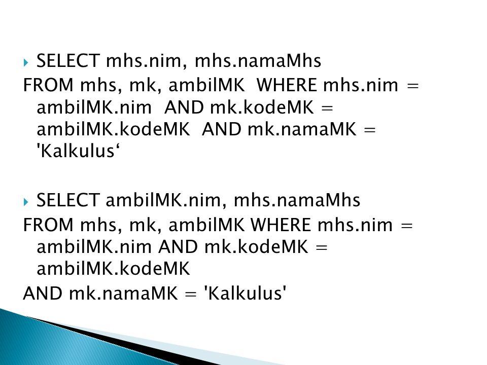  SELECT mhs.nim, mhs.namaMhs FROM mhs, mk, ambilMK WHERE mhs.nim = ambilMK.nim AND mk.kodeMK = ambilMK.kodeMK AND mk.namaMK = 'Kalkulus'  SELECT amb