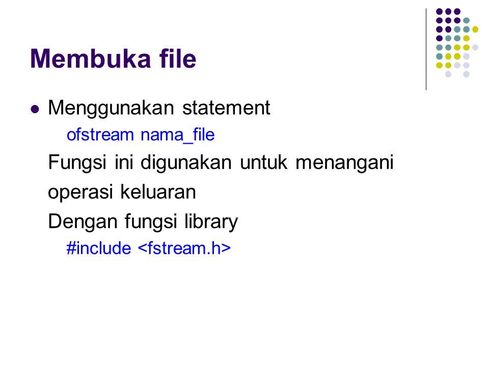 Membuka file Menggunakan statement ofstream nama_file Fungsi ini digunakan untuk menangani operasi keluaran Dengan fungsi library #include