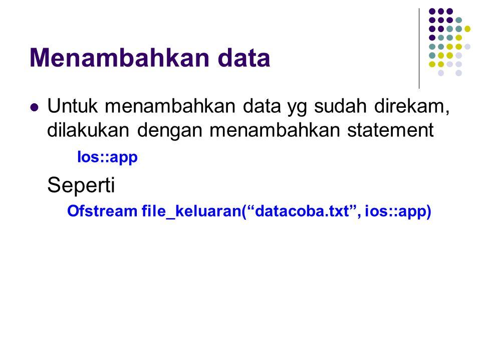 Menambahkan data Untuk menambahkan data yg sudah direkam, dilakukan dengan menambahkan statement Ios::app Seperti Ofstream file_keluaran( datacoba.txt , ios::app)
