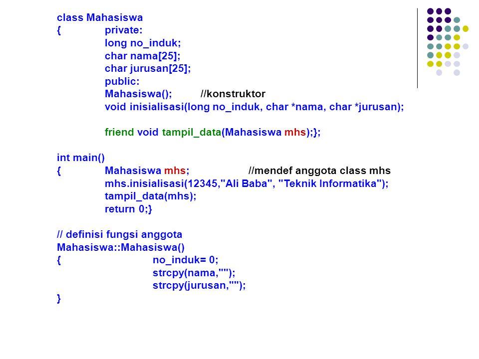 class Mahasiswa {private: long no_induk; char nama[25]; char jurusan[25]; public: Mahasiswa();//konstruktor void inisialisasi(long no_induk, char *nama, char *jurusan); friend void tampil_data(Mahasiswa mhs);}; int main() {Mahasiswa mhs;//mendef anggota class mhs mhs.inisialisasi(12345, Ali Baba , Teknik Informatika ); tampil_data(mhs); return 0;} // definisi fungsi anggota Mahasiswa::Mahasiswa() {no_induk= 0; strcpy(nama, ); strcpy(jurusan, ); }