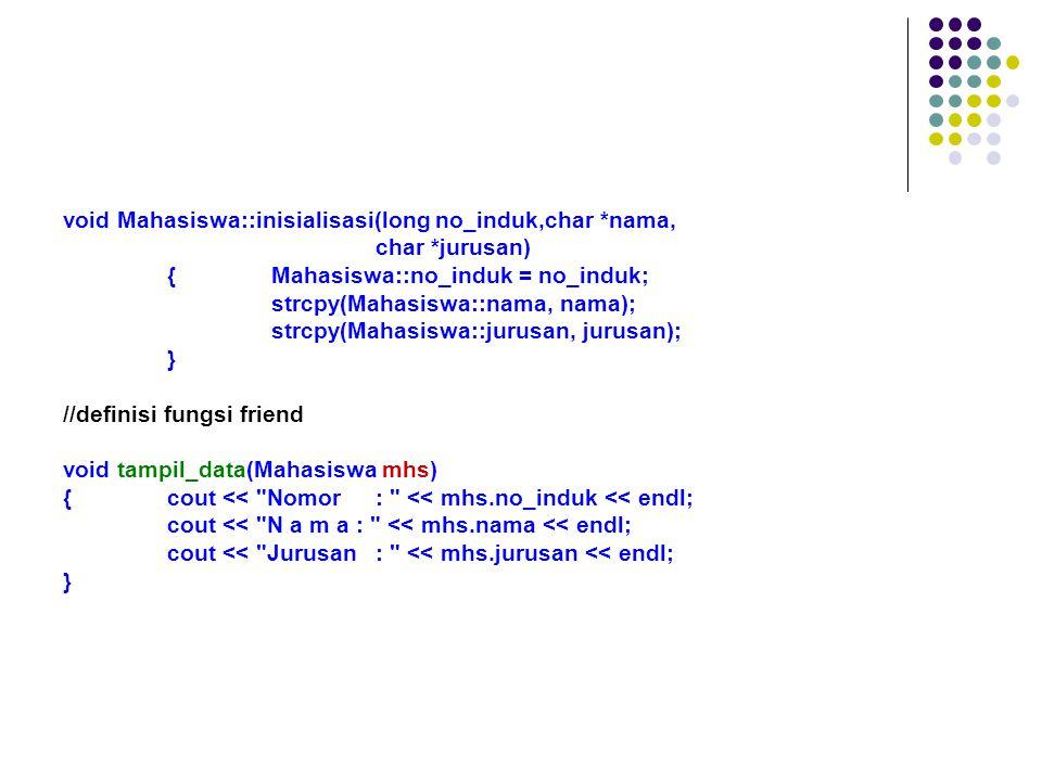 class Buku {private : char judul[20]; char pengarang[20]; int jumlah; public : void inisialisasi(char *Judul, char *Pengarang, int Jumlah) ; void info() ; friend void tampil(Buku lihat); } ; int main() {Buku novel ; // pendefinisian var novel sbg class Buku Buku lihat ; // pendefinisian friend novel.inisialisasi( Ramayana , Narayan , 12); lihat.inisialisasi( Turbo C , Borland , 10); novel.info(); tampil(lihat); return 0; }