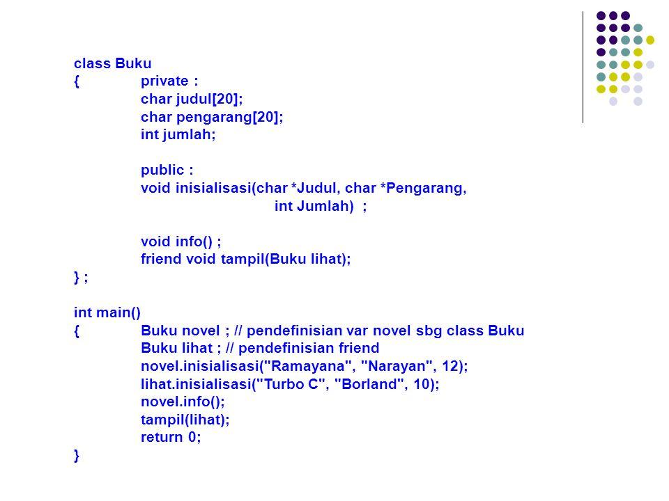 void Buku::inisialisasi(char *Judul, char *Pengarang, int Jumlah) {strcpy(judul, Judul); strcpy(pengarang, Pengarang); jumlah = Jumlah; } void Buku::info() {cout << Judul: << judul << endl; cout << Pengarang: << pengarang << endl; cout << Jumlah: << jumlah << endl; } void tampil(Buku lihat) {cout << Judul: << lihat.judul << endl; cout << Pengarang: << lihat.pengarang << endl; cout << Jumlah: << lihat.jumlah << endl; }