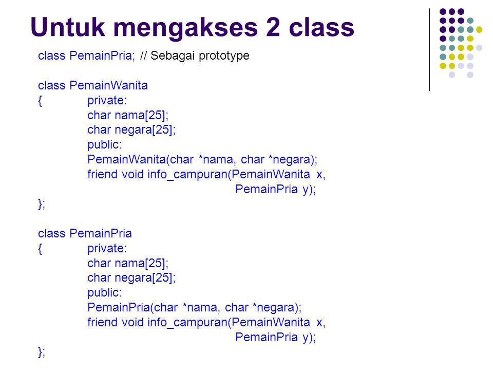 Untuk mengakses 2 class class PemainPria; // Sebagai prototype class PemainWanita {private: char nama[25]; char negara[25]; public: PemainWanita(char *nama, char *negara); friend void info_campuran(PemainWanita x, PemainPria y); }; class PemainPria {private: char nama[25]; char negara[25]; public: PemainPria(char *nama, char *negara); friend void info_campuran(PemainWanita x, PemainPria y); };