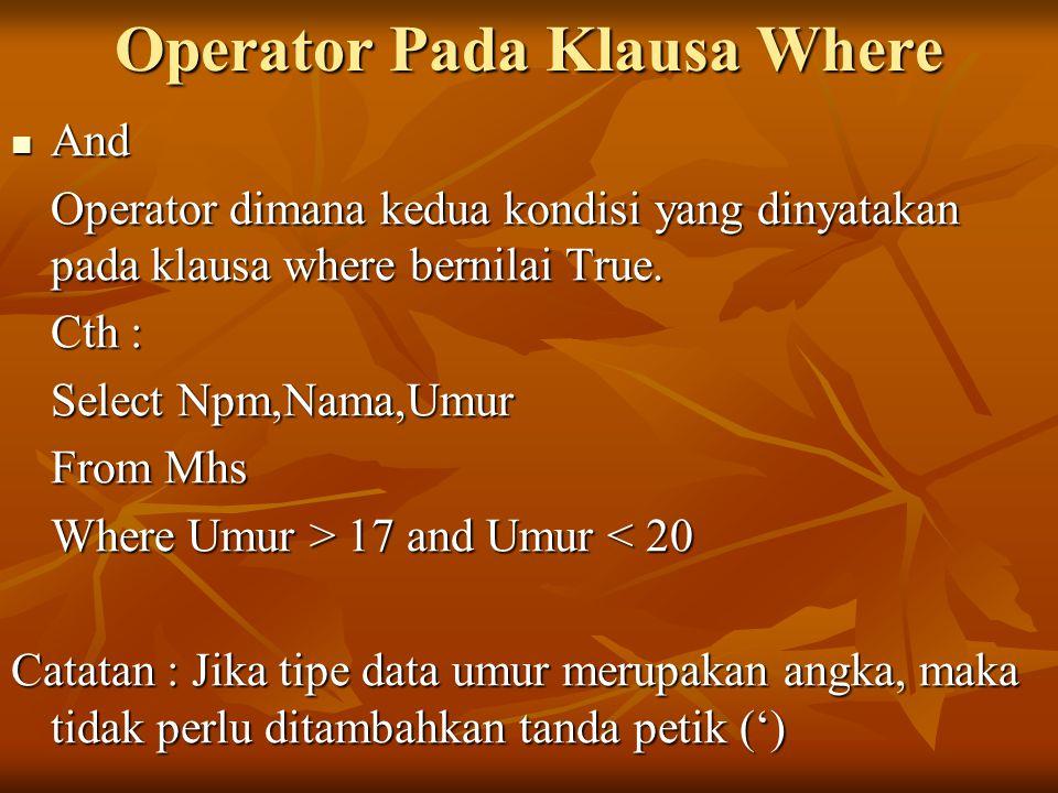 Operator Pada Klausa Where And And Operator dimana kedua kondisi yang dinyatakan pada klausa where bernilai True. Cth : Select Npm,Nama,Umur From Mhs
