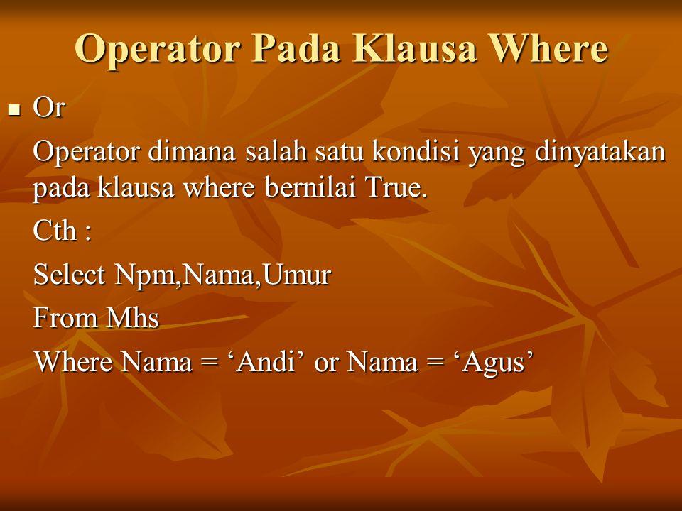 Operator Pada Klausa Where Or Or Operator dimana salah satu kondisi yang dinyatakan pada klausa where bernilai True. Cth : Select Npm,Nama,Umur From M