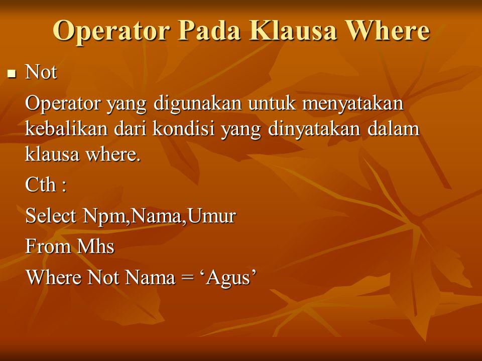 Operator Pada Klausa Where Not Not Operator yang digunakan untuk menyatakan kebalikan dari kondisi yang dinyatakan dalam klausa where. Cth : Select Np
