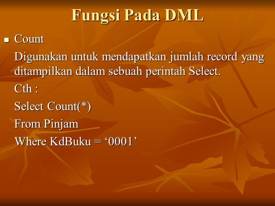 Fungsi Pada DML Count Count Digunakan untuk mendapatkan jumlah record yang ditampilkan dalam sebuah perintah Select. Cth : Select Count(*) From Pinjam