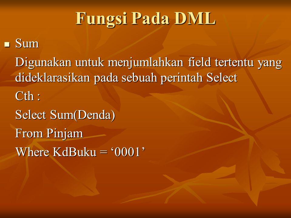 Fungsi Pada DML Sum Sum Digunakan untuk menjumlahkan field tertentu yang dideklarasikan pada sebuah perintah Select Cth : Select Sum(Denda) From Pinja