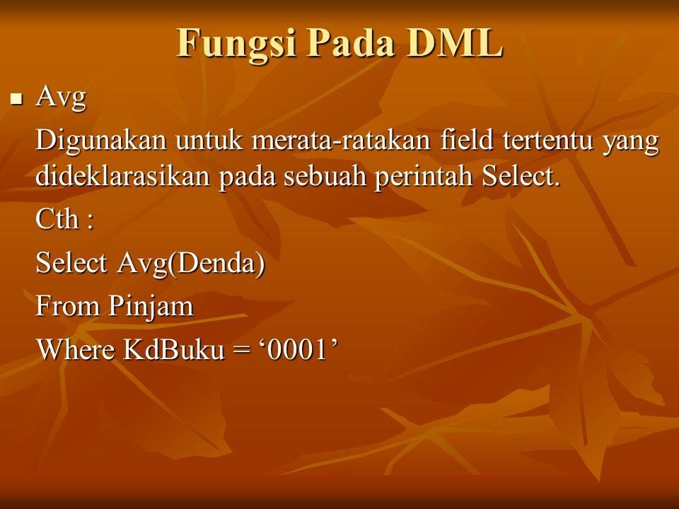 Fungsi Pada DML Avg Avg Digunakan untuk merata-ratakan field tertentu yang dideklarasikan pada sebuah perintah Select. Cth : Select Avg(Denda) From Pi