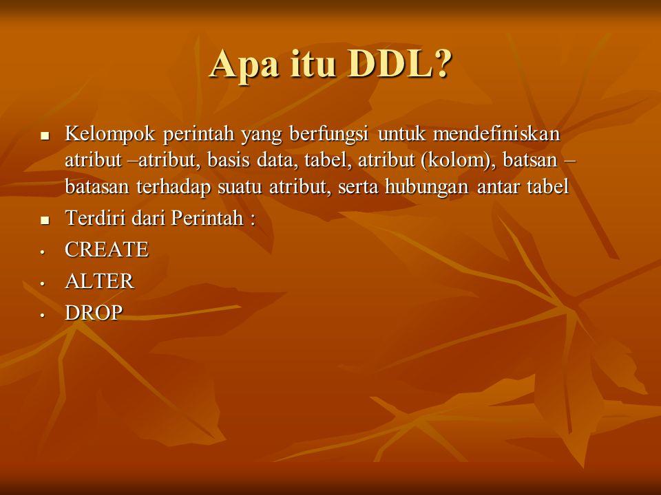 Apa itu DDL? Kelompok perintah yang berfungsi untuk mendefiniskan atribut –atribut, basis data, tabel, atribut (kolom), batsan – batasan terhadap suat