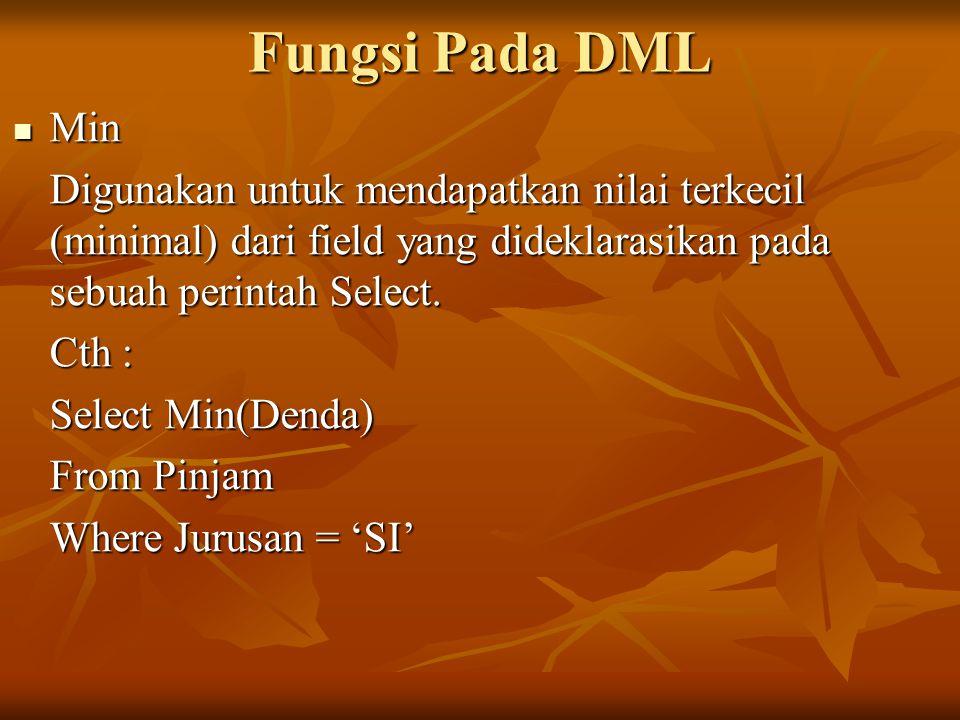 Fungsi Pada DML Min Min Digunakan untuk mendapatkan nilai terkecil (minimal) dari field yang dideklarasikan pada sebuah perintah Select. Cth : Select
