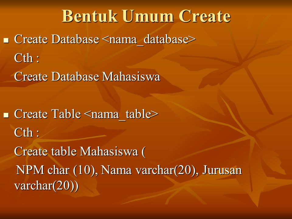 Bentuk Umum Create Create Database Create Database Cth : Create Database Mahasiswa Create Table Create Table Cth : Create table Mahasiswa ( NPM char (10), Nama varchar(20), Jurusan varchar(20)) NPM char (10), Nama varchar(20), Jurusan varchar(20))