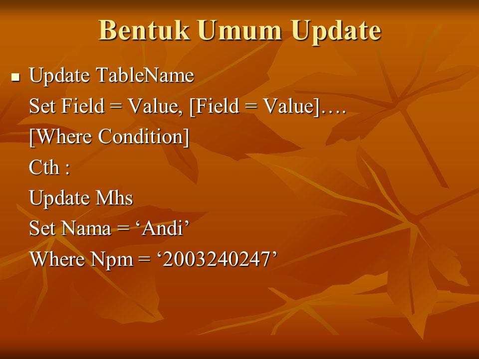 Bentuk Umum Update Update TableName Update TableName Set Field = Value, [Field = Value]…. [Where Condition] Cth : Update Mhs Set Nama = 'Andi' Where N