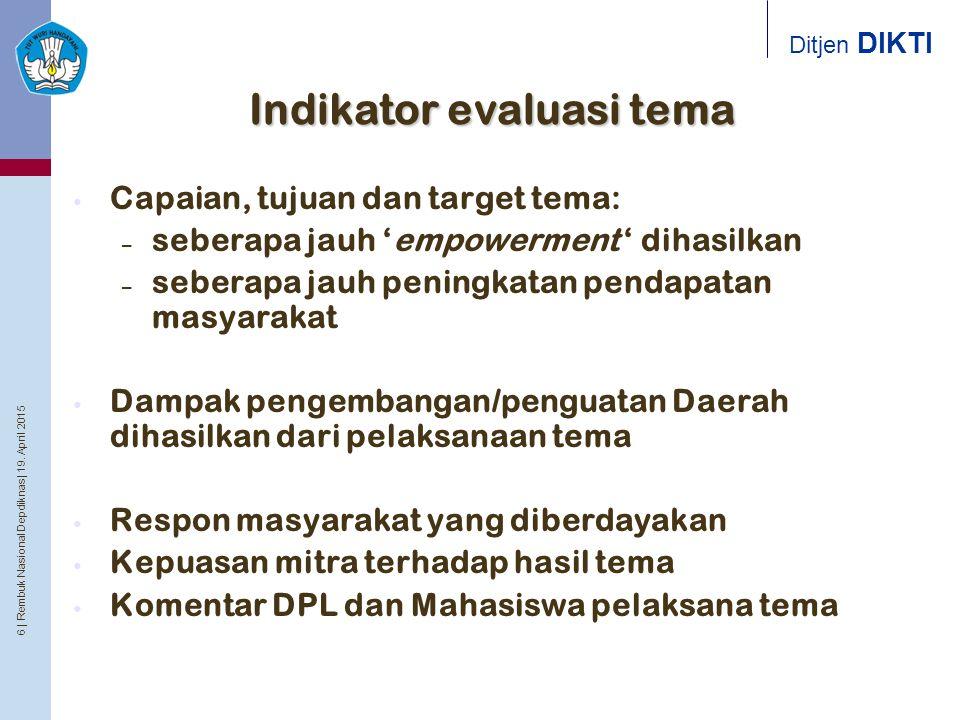6 | Rembuk Nasional Depdiknas | 19. April 2015 Ditjen DIKTI Indikator evaluasi tema Capaian, tujuan dan target tema: – seberapa jauh 'empowerment ' di