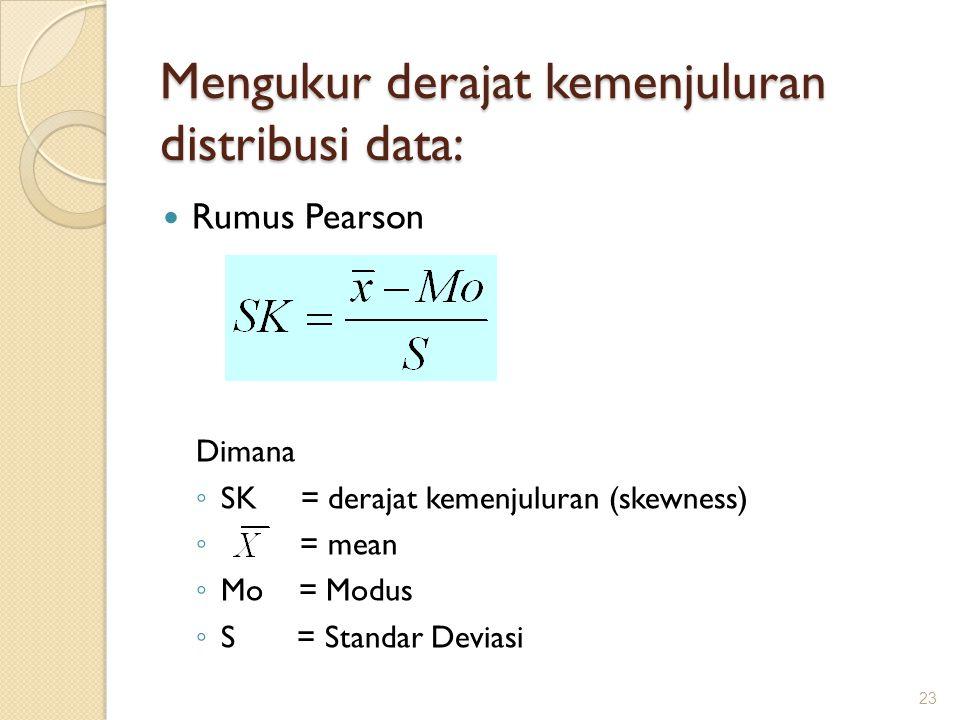Mengukur derajat kemenjuluran distribusi data: Rumus Pearson Dimana ◦ SK = derajat kemenjuluran (skewness) ◦ = mean ◦ Mo = Modus ◦ S = Standar Deviasi