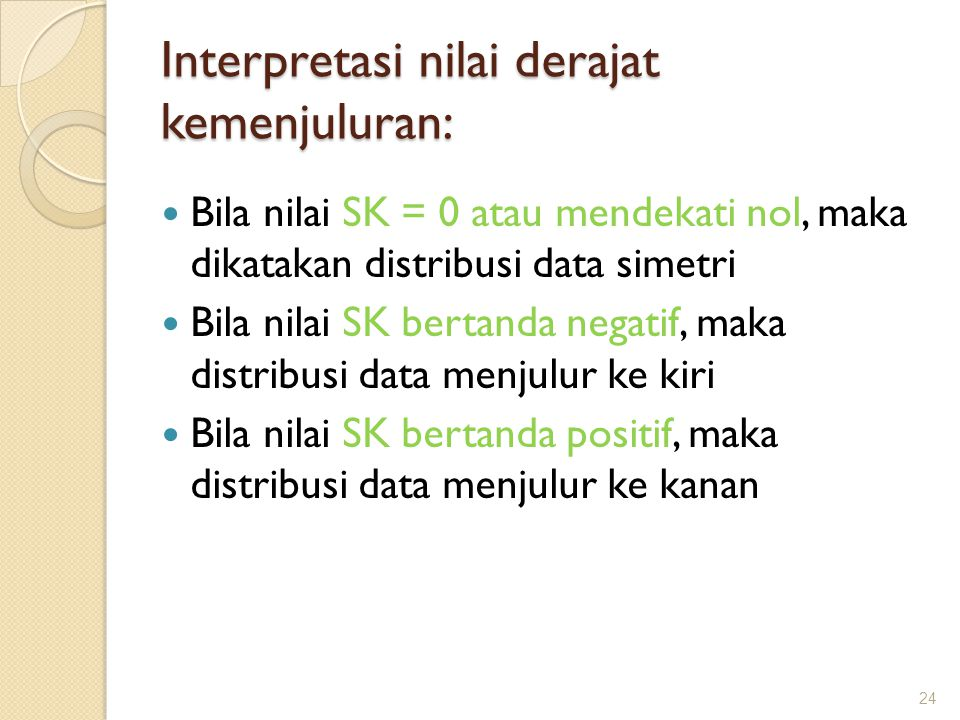 Interpretasi nilai derajat kemenjuluran: Bila nilai SK = 0 atau mendekati nol, maka dikatakan distribusi data simetri Bila nilai SK bertanda negatif,
