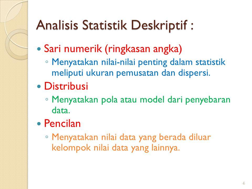 Analisis Statistik Deskriptif : Sari numerik (ringkasan angka) ◦ Menyatakan nilai-nilai penting dalam statistik meliputi ukuran pemusatan dan dispersi