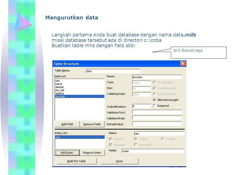 Mengurutkan data Langkah pertama Anda buat database dengan nama data.mdb misal database tersebut ada di directori c:\coba Buatkan table mhs dengan field sbb: Isi 5 Record saja