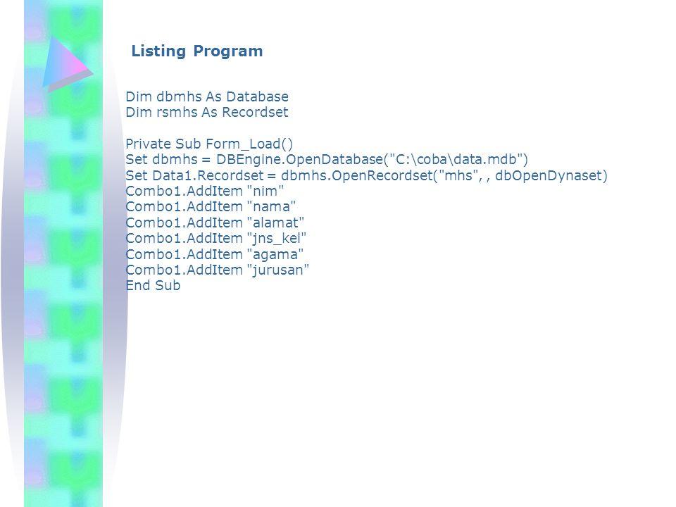 Listing Program Dim dbmhs As Database Dim rsmhs As Recordset Private Sub Form_Load() Set dbmhs = DBEngine.OpenDatabase( C:\coba\data.mdb ) Set Data1.Recordset = dbmhs.OpenRecordset( mhs ,, dbOpenDynaset) Combo1.AddItem nim Combo1.AddItem nama Combo1.AddItem alamat Combo1.AddItem jns_kel Combo1.AddItem agama Combo1.AddItem jurusan End Sub