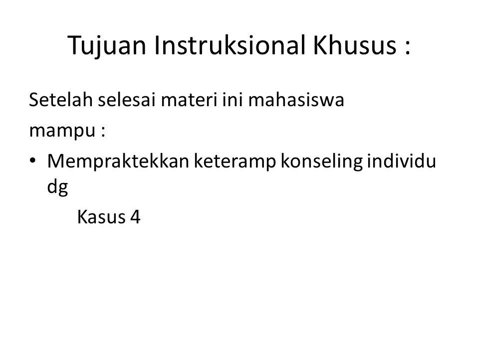 Tujuan Instruksional Khusus : Setelah selesai materi ini mahasiswa mampu : Mempraktekkan keteramp konseling individu dg Kasus 4