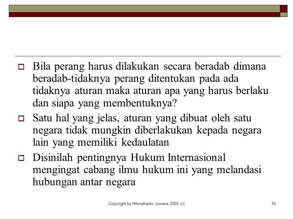 Copyright by Hikmahanto Juwana 2005 (c)10  Bila perang harus dilakukan secara beradab dimana beradab-tidaknya perang ditentukan pada ada tidaknya atu