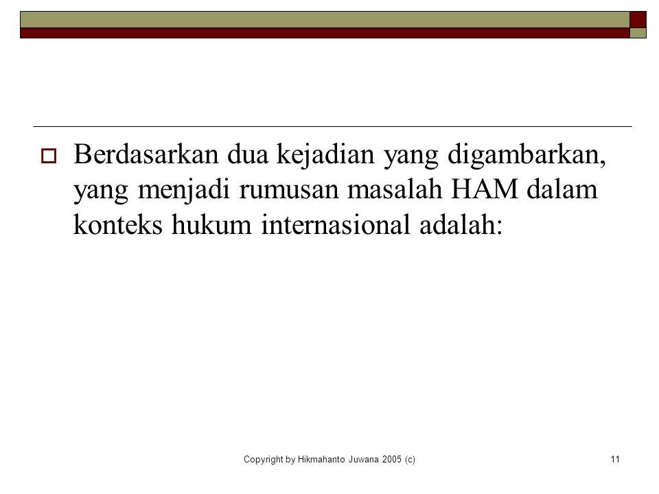 Copyright by Hikmahanto Juwana 2005 (c)11  Berdasarkan dua kejadian yang digambarkan, yang menjadi rumusan masalah HAM dalam konteks hukum internasio