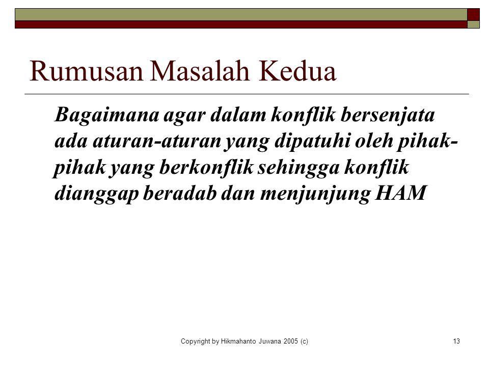 Copyright by Hikmahanto Juwana 2005 (c)13 Rumusan Masalah Kedua Bagaimana agar dalam konflik bersenjata ada aturan-aturan yang dipatuhi oleh pihak- pi