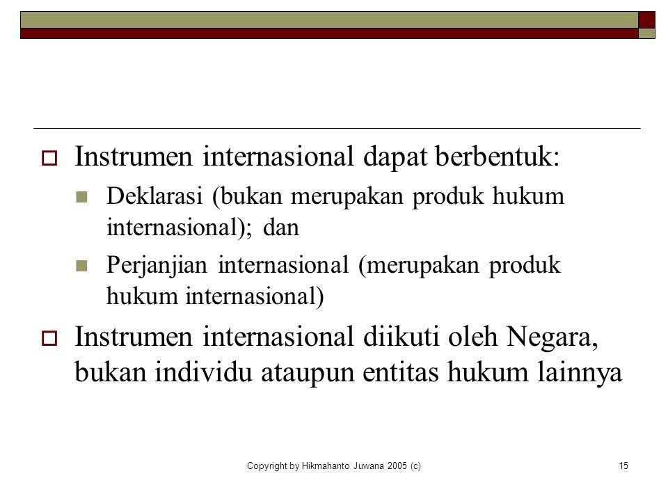 Copyright by Hikmahanto Juwana 2005 (c)15  Instrumen internasional dapat berbentuk: Deklarasi (bukan merupakan produk hukum internasional); dan Perja