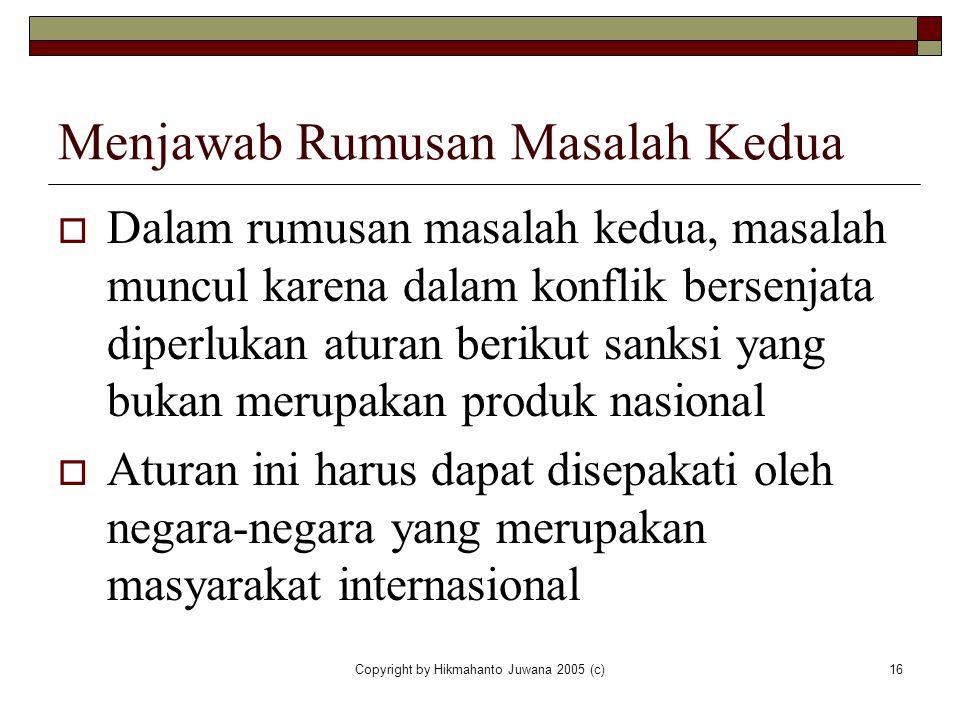 Copyright by Hikmahanto Juwana 2005 (c)16 Menjawab Rumusan Masalah Kedua  Dalam rumusan masalah kedua, masalah muncul karena dalam konflik bersenjata