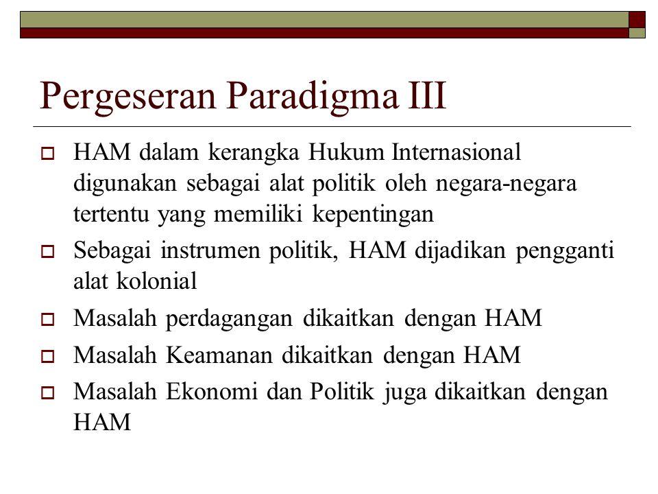 Pergeseran Paradigma III  HAM dalam kerangka Hukum Internasional digunakan sebagai alat politik oleh negara-negara tertentu yang memiliki kepentingan