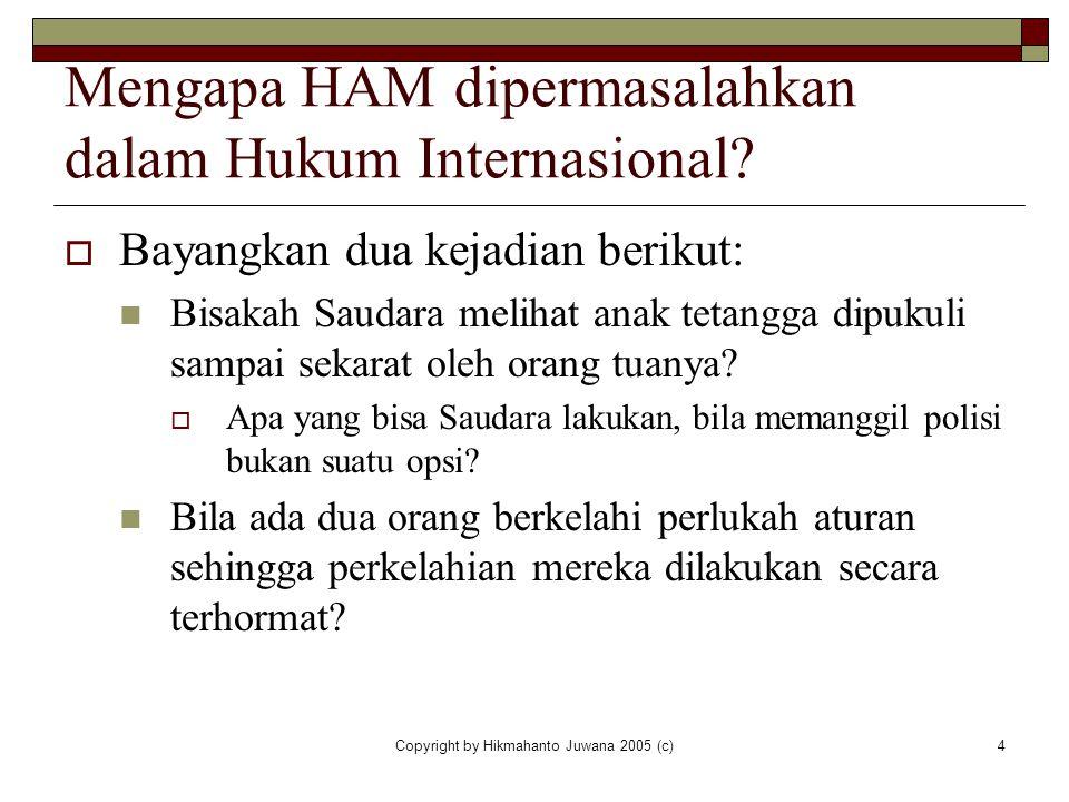 Copyright by Hikmahanto Juwana 2005 (c)4 Mengapa HAM dipermasalahkan dalam Hukum Internasional?  Bayangkan dua kejadian berikut: Bisakah Saudara meli