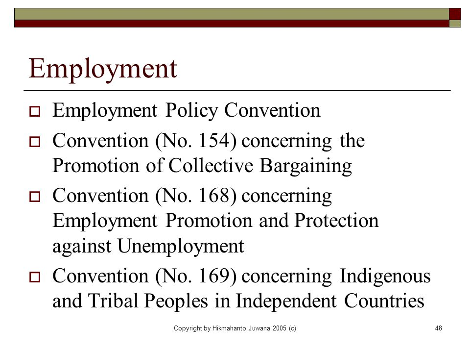 Copyright by Hikmahanto Juwana 2005 (c)48 Employment  Employment Policy Convention  Convention (No. 154) concerning the Promotion of Collective Barg