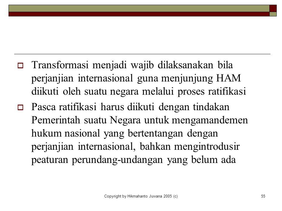 Copyright by Hikmahanto Juwana 2005 (c)55  Transformasi menjadi wajib dilaksanakan bila perjanjian internasional guna menjunjung HAM diikuti oleh sua