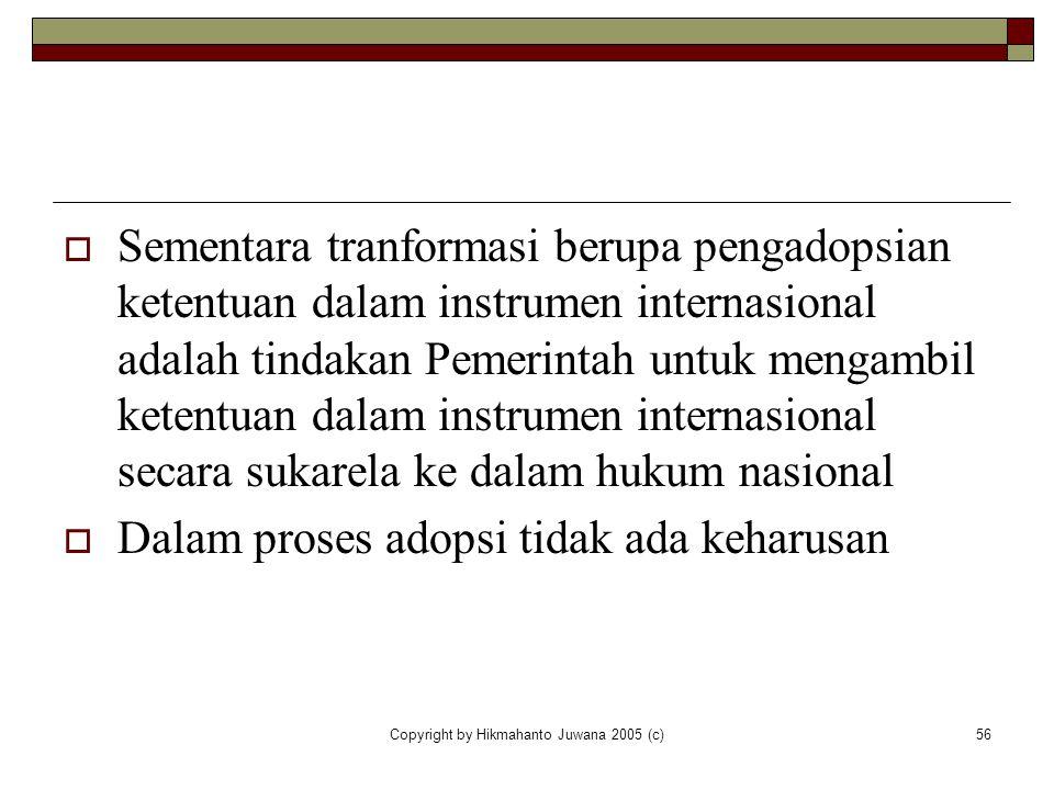 Copyright by Hikmahanto Juwana 2005 (c)56  Sementara tranformasi berupa pengadopsian ketentuan dalam instrumen internasional adalah tindakan Pemerint
