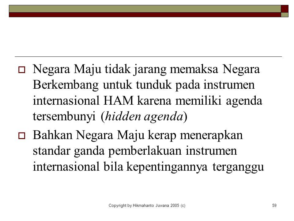 Copyright by Hikmahanto Juwana 2005 (c)59  Negara Maju tidak jarang memaksa Negara Berkembang untuk tunduk pada instrumen internasional HAM karena me