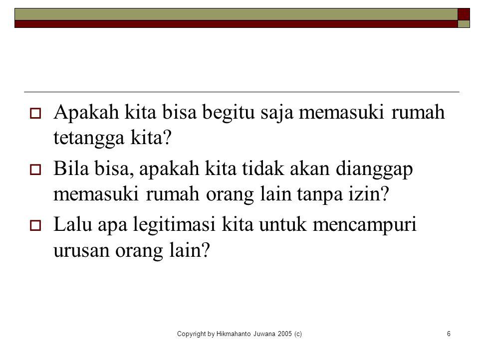 Copyright by Hikmahanto Juwana 2005 (c)6  Apakah kita bisa begitu saja memasuki rumah tetangga kita?  Bila bisa, apakah kita tidak akan dianggap mem