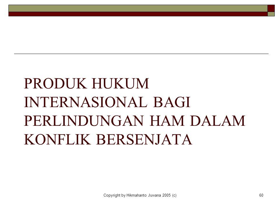 Copyright by Hikmahanto Juwana 2005 (c)60 PRODUK HUKUM INTERNASIONAL BAGI PERLINDUNGAN HAM DALAM KONFLIK BERSENJATA