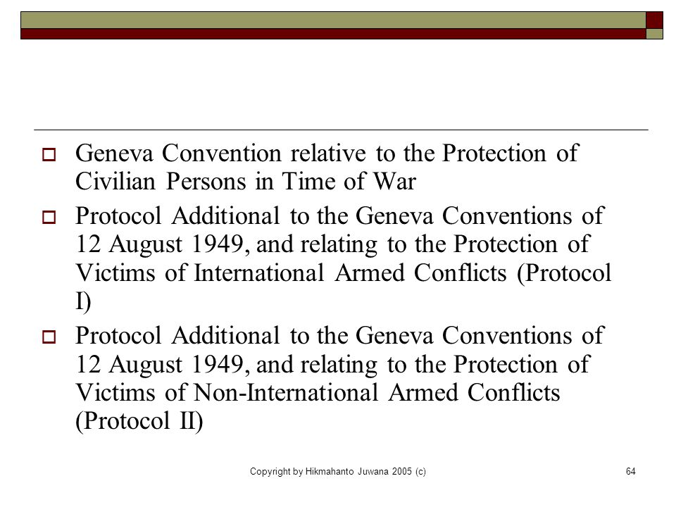 Copyright by Hikmahanto Juwana 2005 (c)64  Geneva Convention relative to the Protection of Civilian Persons in Time of War  Protocol Additional to t