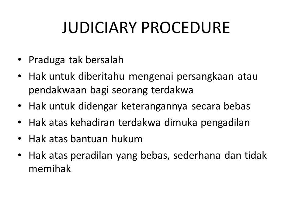 JUDICIARY PROCEDURE Praduga tak bersalah Hak untuk diberitahu mengenai persangkaan atau pendakwaan bagi seorang terdakwa Hak untuk didengar keterangannya secara bebas Hak atas kehadiran terdakwa dimuka pengadilan Hak atas bantuan hukum Hak atas peradilan yang bebas, sederhana dan tidak memihak