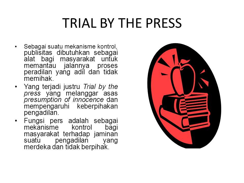 TRIAL BY THE PRESS Sebagai suatu mekanisme kontrol, publisitas dibutuhkan sebagai alat bagi masyarakat untuk memantau jalannya proses peradilan yang adil dan tidak memihak.