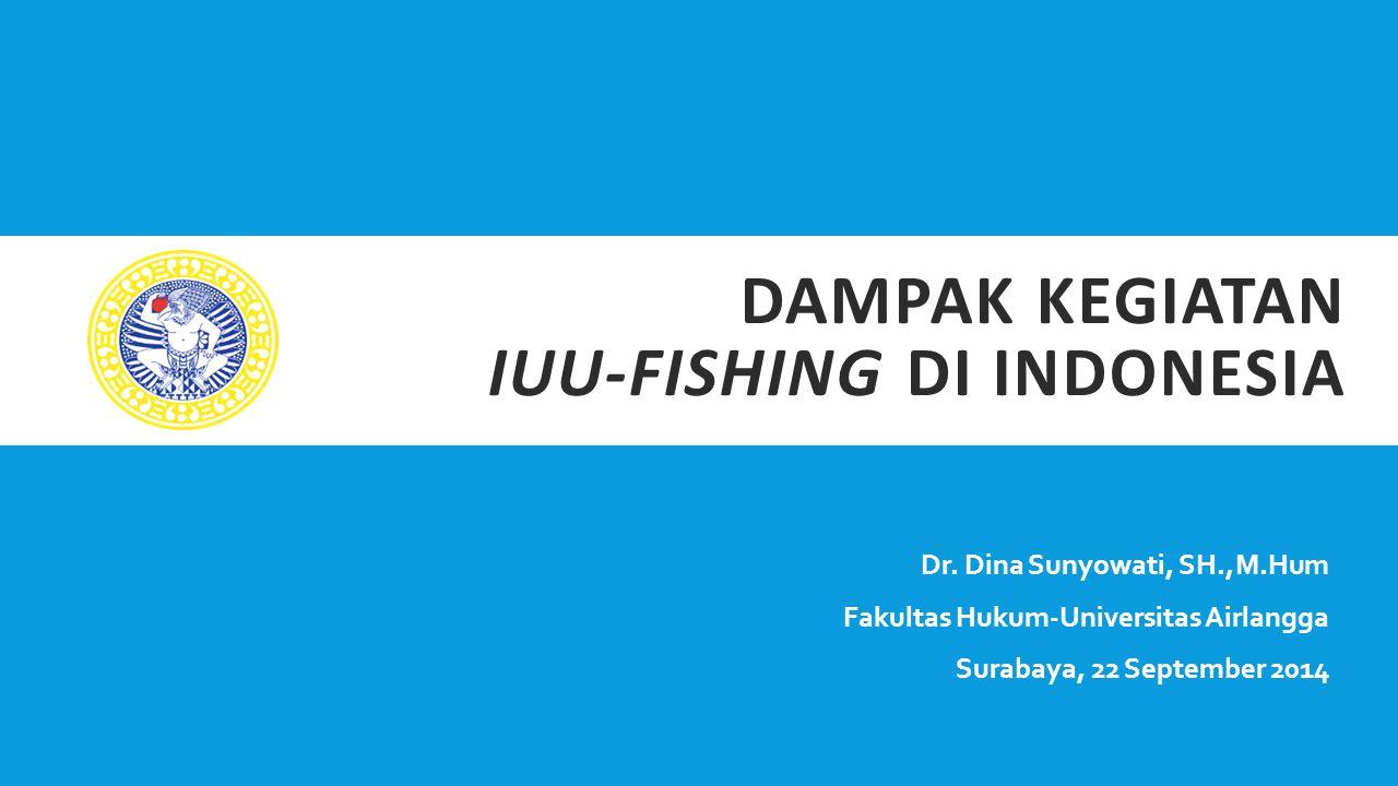DAMPAK KEGIATAN IUU-FISHING DI INDONESIA Dr. Dina Sunyowati, SH.,M.Hum Fakultas Hukum-Universitas Airlangga Surabaya, 22 September 2014