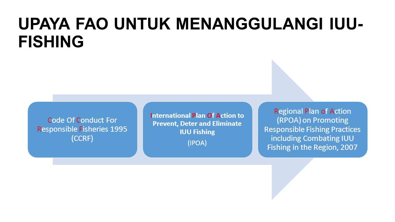 UPAYA FAO UNTUK MENANGGULANGI IUU- FISHING Code Of Conduct For Responsible Fisheries 1995 (CCRF) International Plan Of Action to Prevent, Deter and El