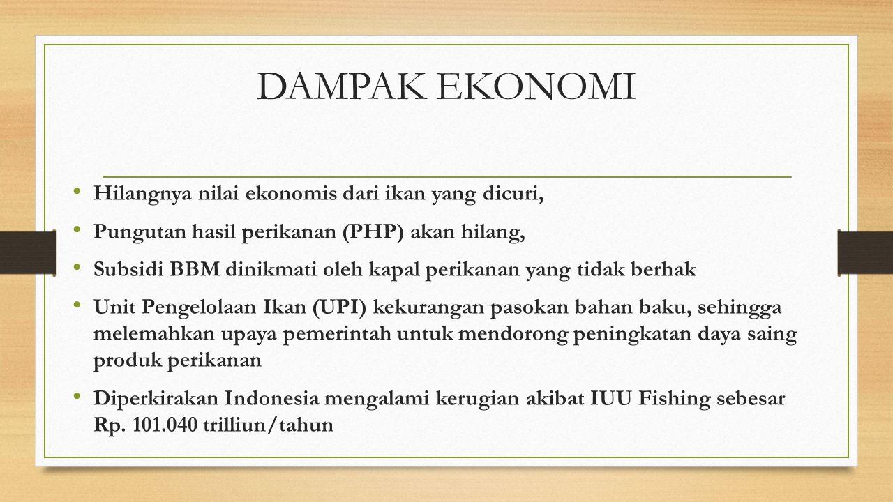 DAMPAK EKONOMI Hilangnya nilai ekonomis dari ikan yang dicuri, Pungutan hasil perikanan (PHP) akan hilang, Subsidi BBM dinikmati oleh kapal perikanan