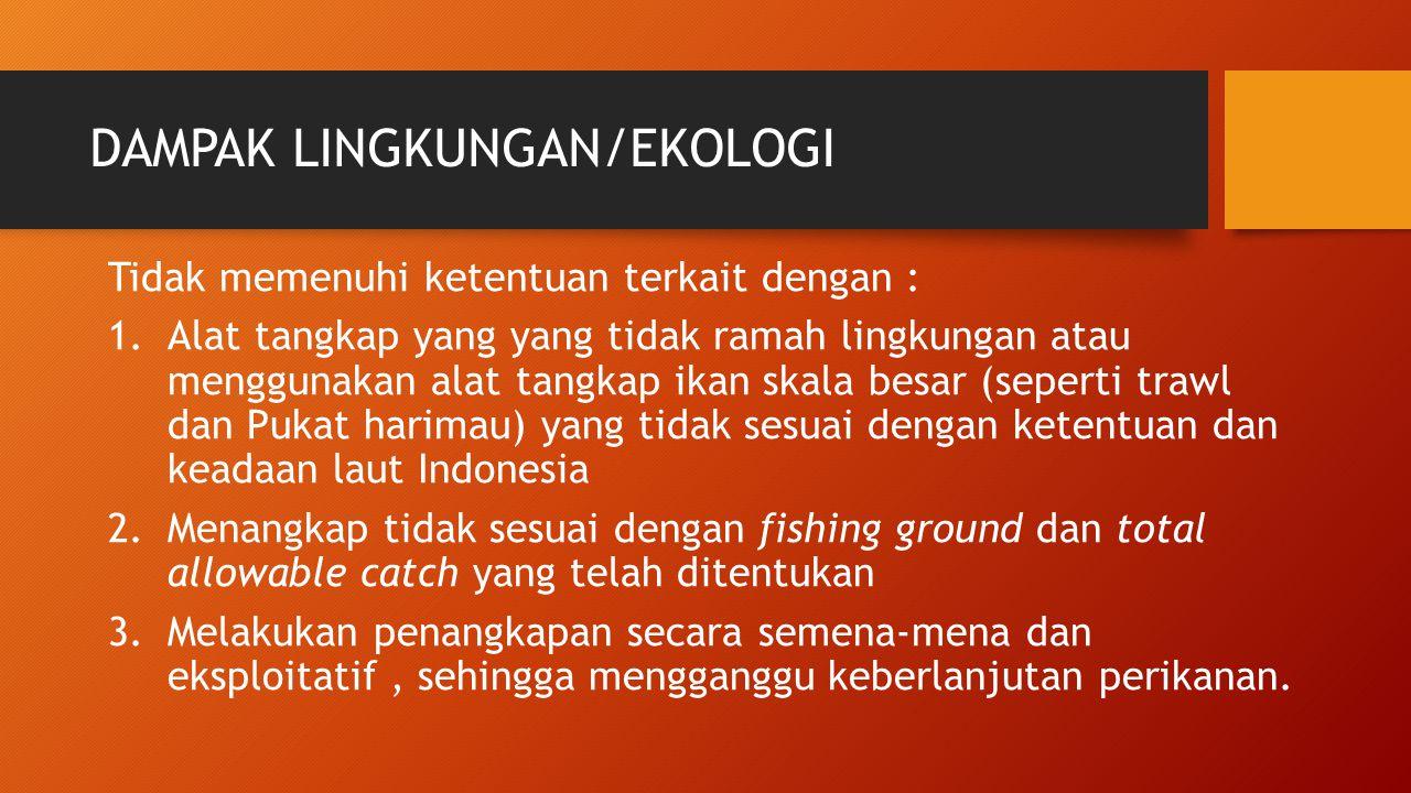 DAMPAK LINGKUNGAN/EKOLOGI Tidak memenuhi ketentuan terkait dengan : 1.Alat tangkap yang yang tidak ramah lingkungan atau menggunakan alat tangkap ikan