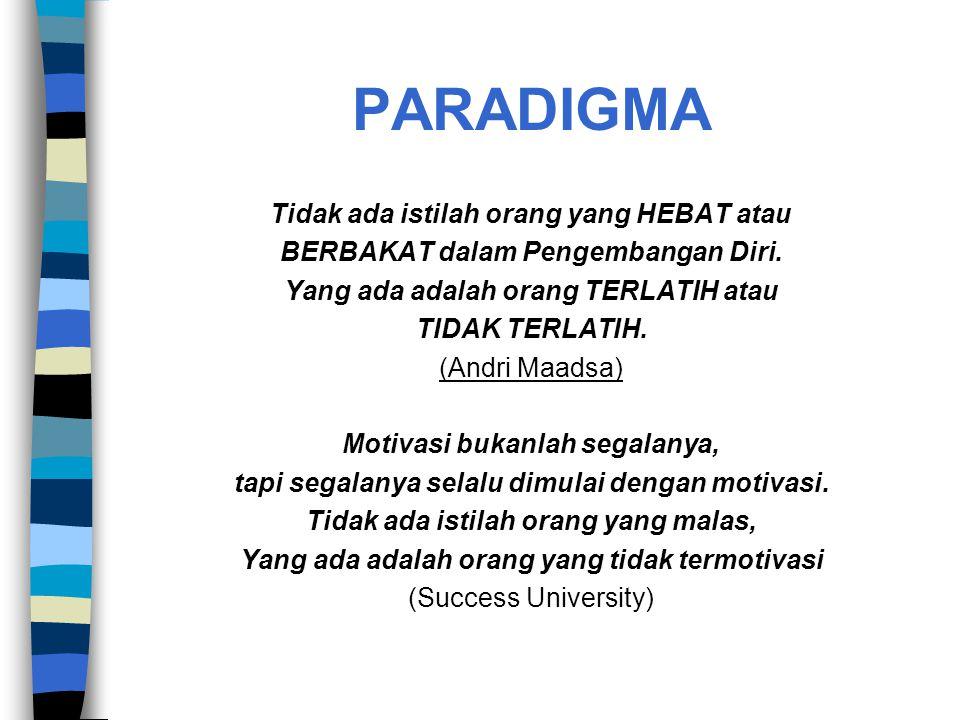 PARADIGMA Tidak ada istilah orang yang HEBAT atau BERBAKAT dalam Pengembangan Diri. Yang ada adalah orang TERLATIH atau TIDAK TERLATIH. (Andri Maadsa)