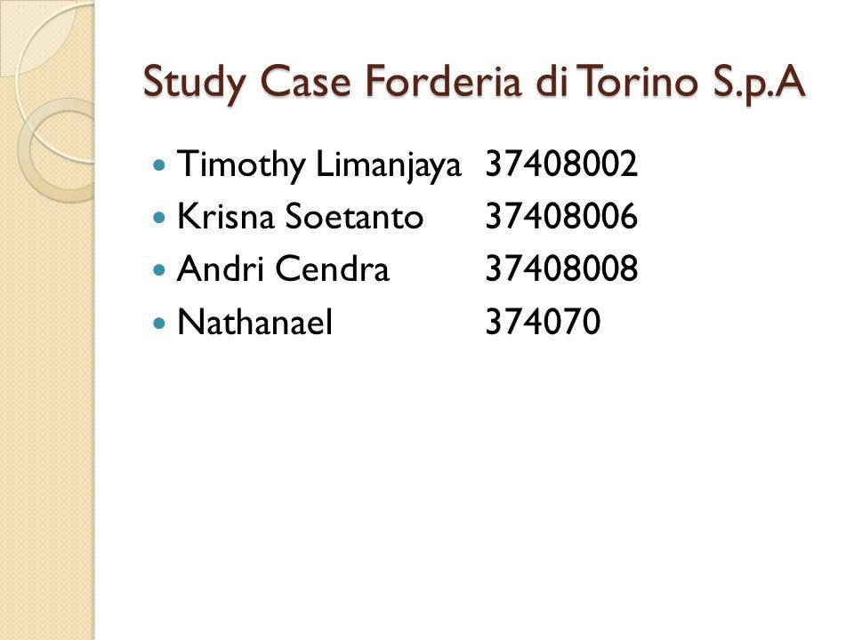 Study Case Forderia di Torino S.p.A Timothy Limanjaya37408002 Krisna Soetanto37408006 Andri Cendra37408008 Nathanael374070