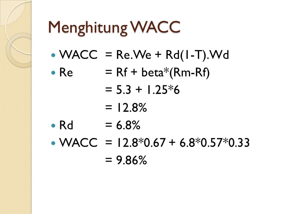 Menghitung WACC WACC= Re.We + Rd(1-T).Wd Re= Rf + beta*(Rm-Rf) = 5.3 + 1.25*6 = 12.8% Rd= 6.8% WACC= 12.8*0.67 + 6.8*0.57*0.33 = 9.86%