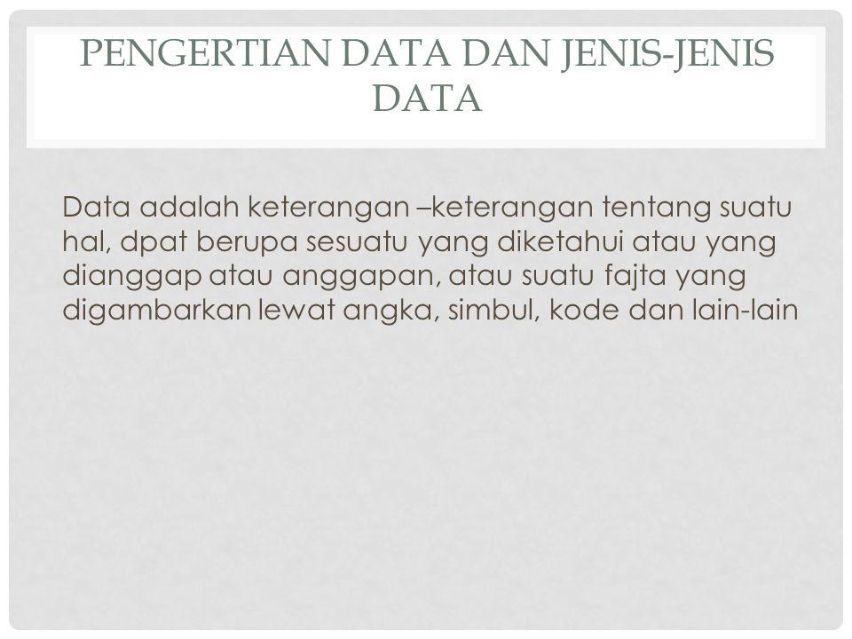 PENGERTIAN DATA DAN JENIS-JENIS DATA Data adalah keterangan –keterangan tentang suatu hal, dpat berupa sesuatu yang diketahui atau yang dianggap atau anggapan, atau suatu fajta yang digambarkan lewat angka, simbul, kode dan lain-lain