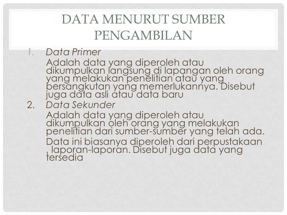 DATA MENURUT SUMBER PENGAMBILAN 1.Data Primer Adalah data yang diperoleh atau dikumpulkan langsung di lapangan oleh orang yang melakukan penelitian atau yang bersangkutan yang memerlukannya.